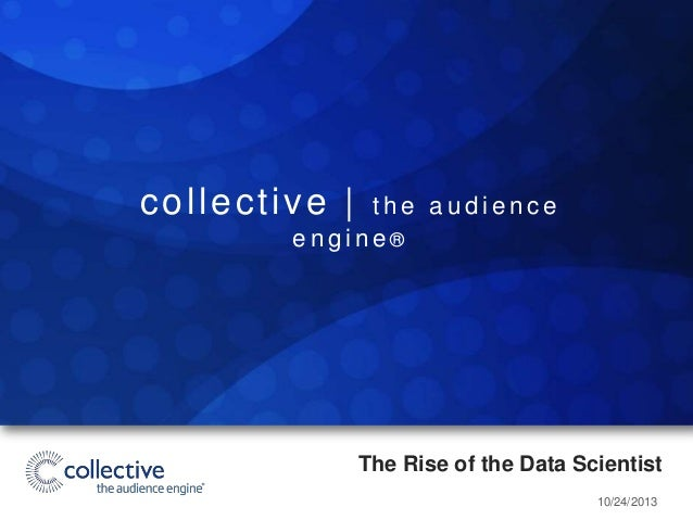 collective |  the audience engine®  The Rise of the Data Scientist 10/24/2013