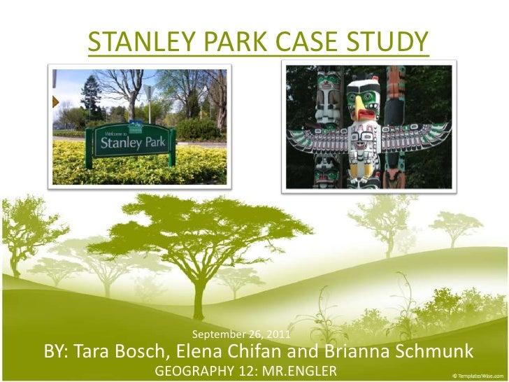 STANLEY PARK CASE STUDY<br />September26, 2011<br />BY: Tara Bosch, Elena Chifan and BriannaSchmunk<br />GEOGRAPHY 12: MR....