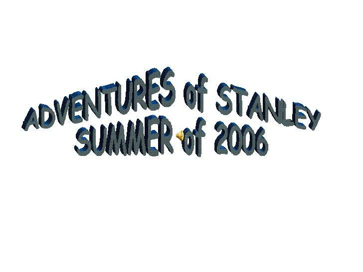 ADVENTURES of STANLEY SUMMER of 2006