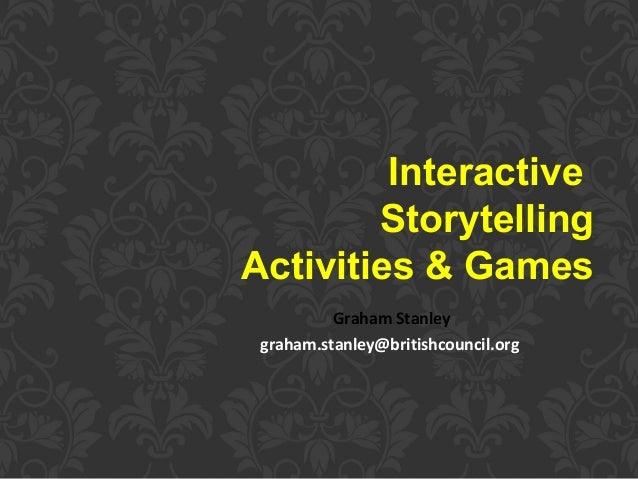 Interactive Storytelling Activities & Games Graham Stanley graham.stanley@britishcouncil.org
