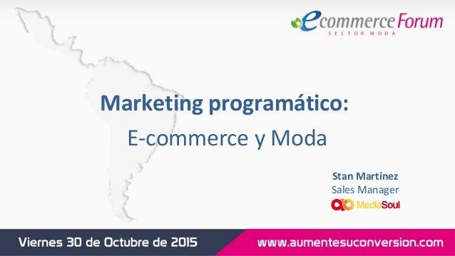 Marketing programático: E-commerce y Moda Stan Martínez Sales Manager