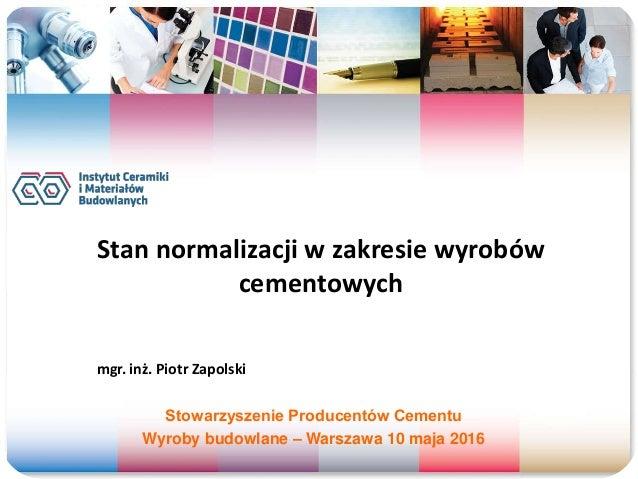 Stan normalizacji w zakresie wyrobów cementowych mgr. inż. Piotr Zapolski Stowarzyszenie Producentów Cementu Wyroby budowl...
