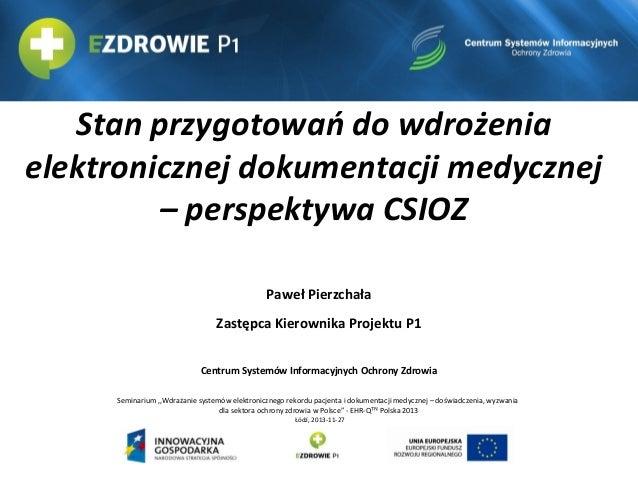Stan przygotowań do wdrożenia elektronicznej dokumentacji medycznej – perspektywa CSIOZ Paweł Pierzchała Zastępca Kierowni...