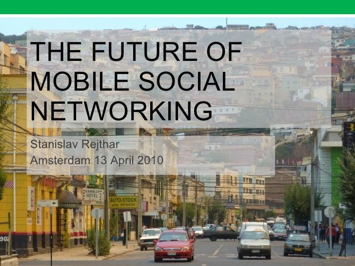 THE FUTURE OF MOBILE SOCIAL NETWORKING Stanislav Rejthar Amsterdam 13 April 2010