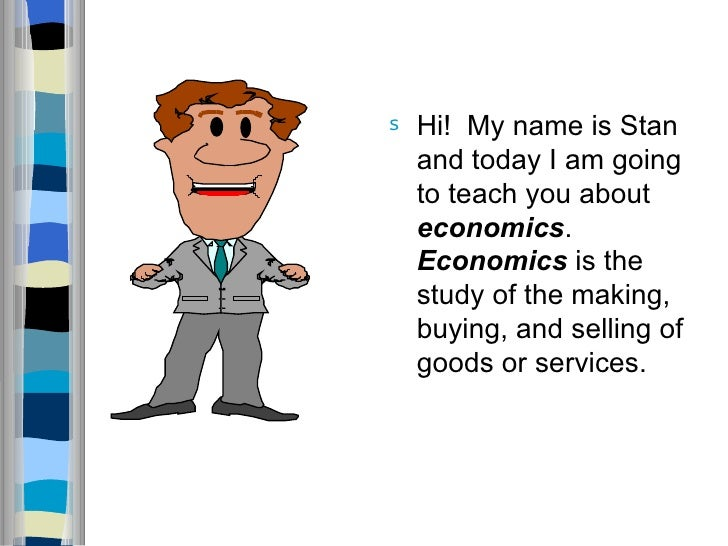 <ul><li>Hi!  My name is Stan and today I am going to teach you about  economics .  Economics  is the study of the making, ...