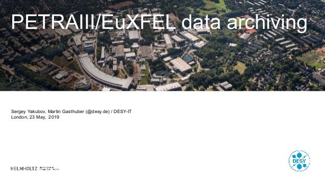 PETRAIII/EuXFEL data archiving Sergey Yakubov, Martin Gasthuber (@desy.de) / DESY-IT London, 23 May, 2019