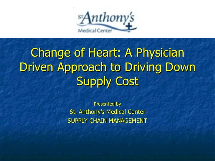 Change of Heart: A Physician Driven Approach to Driving Down Supply Cost Presented by St. Anthony's Medical Center SUPPLY ...