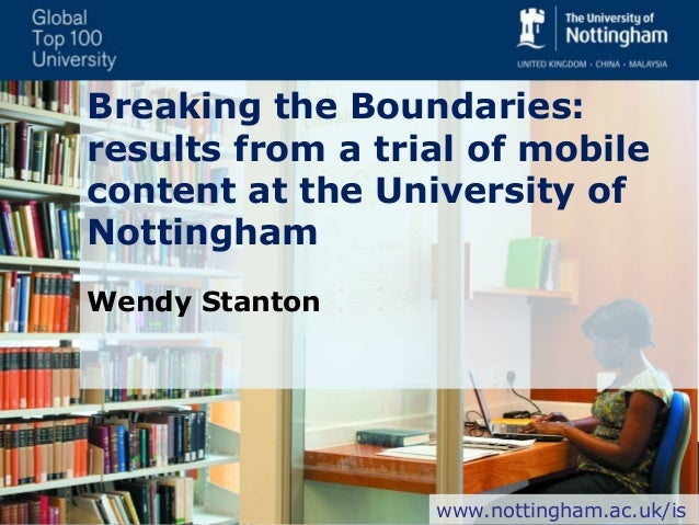 Breaking the Boundaries: results from a trial of mobile content at the University of Nottingham Wendy Stanton www.nottingh...