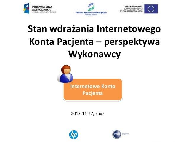 Stan wdrażania Internetowego Konta Pacjenta – perspektywa Wykonawcy Internetowe Konto Pacjenta  2013-11-27, Łódź
