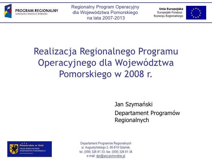 Realizacja Regionalnego Programu Operacyjnego dla Województwa Pomorskiego w 2008 r. Jan Szymański Departament Programów Re...