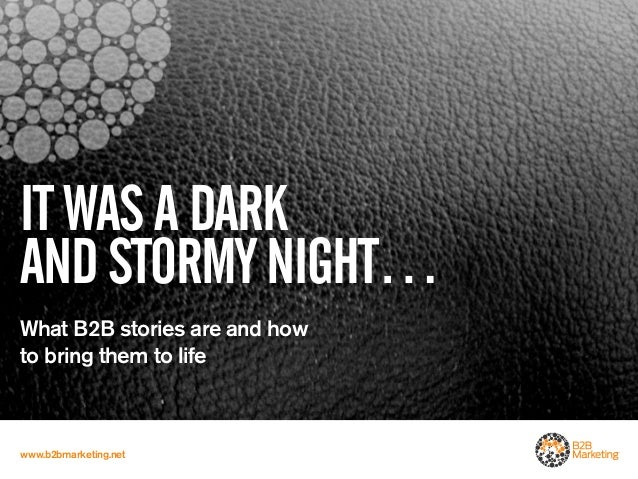 IT WAS A DARKAND STORMY NIGHT…What B2B stories are and howto bring them to lifewww.b2bmarketing.net