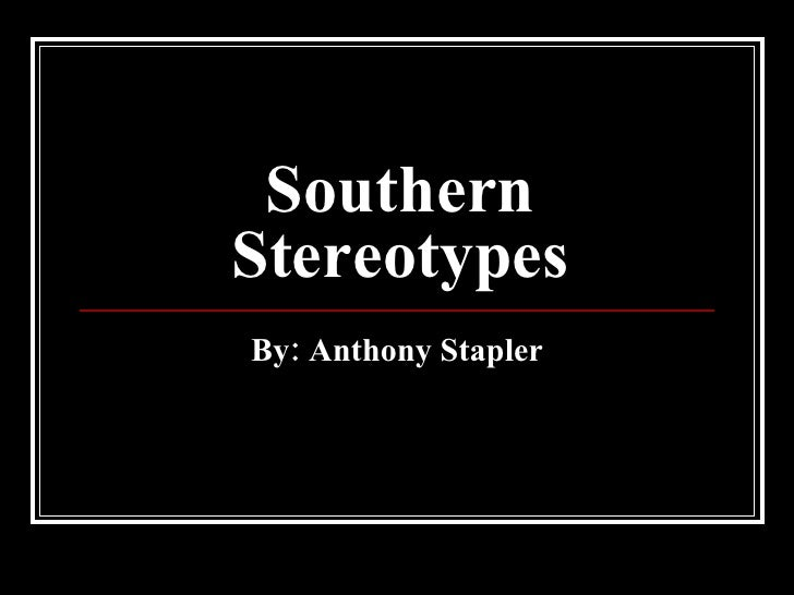 Southern Stereotypes By: Anthony Stapler