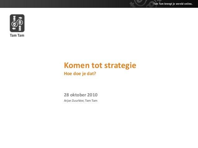 Komen tot strategie Hoe doe je dat? 28 oktober 2010 Arjan Zuurbier, Tam Tam
