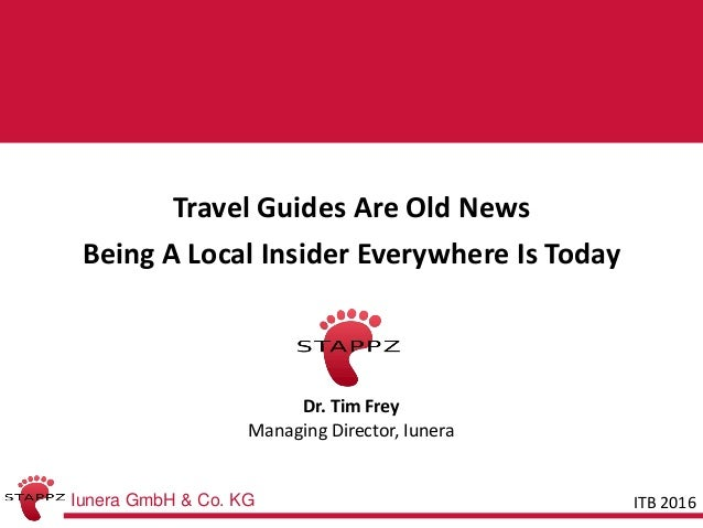Iunera GmbH & Co. KG STAPPZTravel Guides Are Old News Being A Local Insider Everywhere Is Today Dr. Tim Frey Managing Dire...