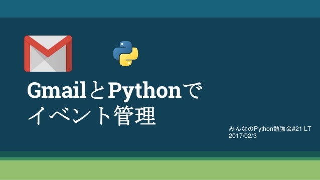 GmailとPythonで イベント管理 みんなのPython勉強会#21 LT 2017/02/3