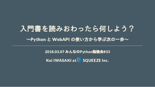 入門書を読みおわったら何しよう? ~Python と WebAPI の使い方から学ぶ次の一歩~ 2018.03.07 みんなのPython勉強会#33 Kei IWASAKI at SQUEEZE Inc.