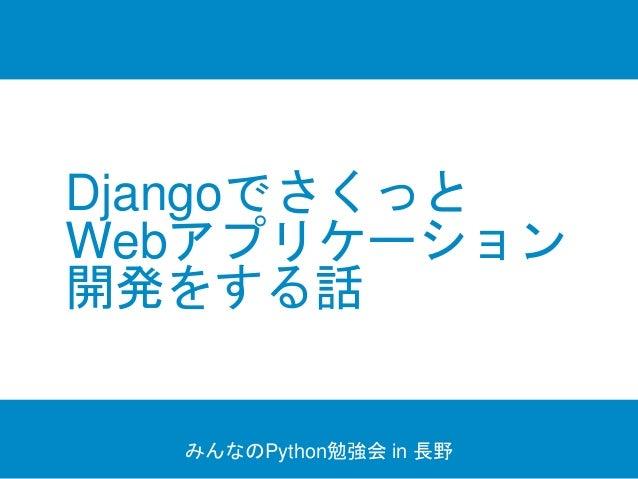 Djangoでさくっと Webアプリケーション 開発をする話 みんなのPython勉強会 in 長野