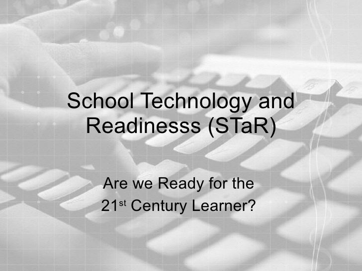 School Technology and Readinesss (STaR) Are we Ready for the  21 st  Century Learner?