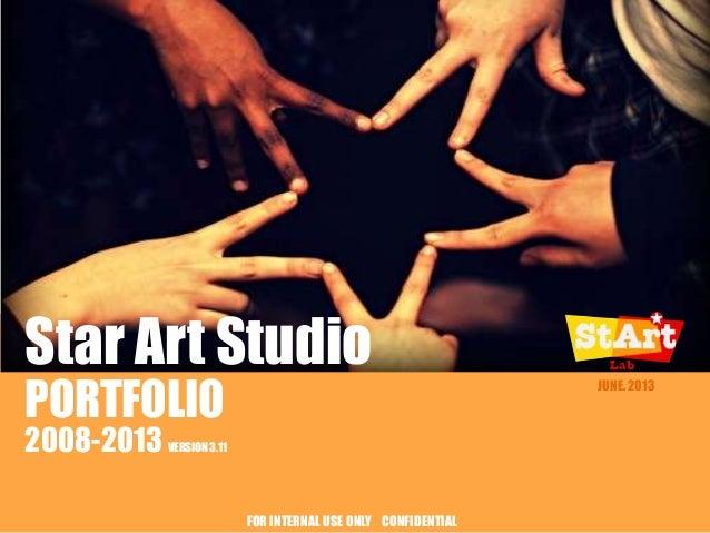 Star Art Studio PORTFOLIO 2008-2013  JUNE. 2013  VERSION 3.11  FOR INTERNAL USE ONLY CONFIDENTIAL