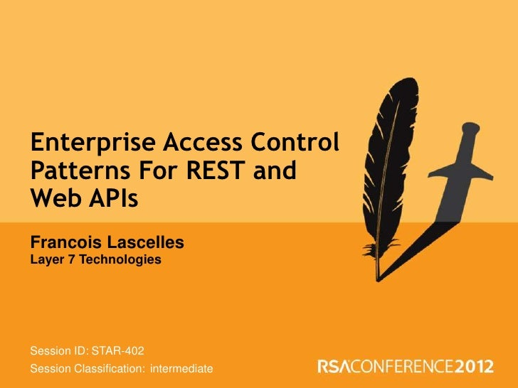 Enterprise Access ControlPatterns For REST andWeb APIsFrancois LascellesLayer 7 TechnologiesSession ID: STAR-402Session Cl...