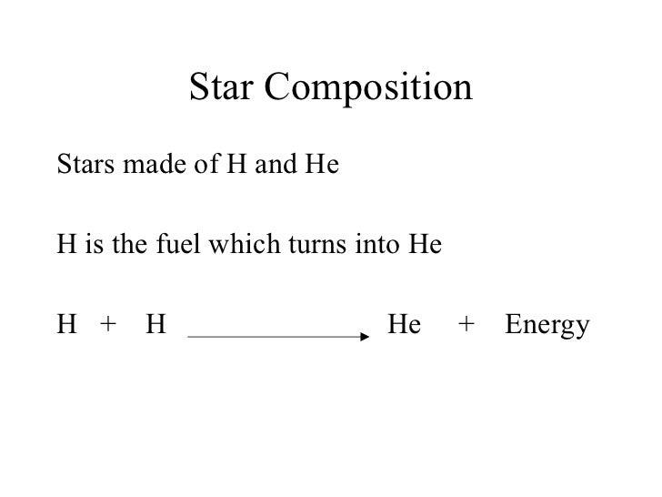 Star Composition <ul><li>Stars made of H and He </li></ul><ul><li>H is the fuel which turns into He </li></ul><ul><li>H  +...