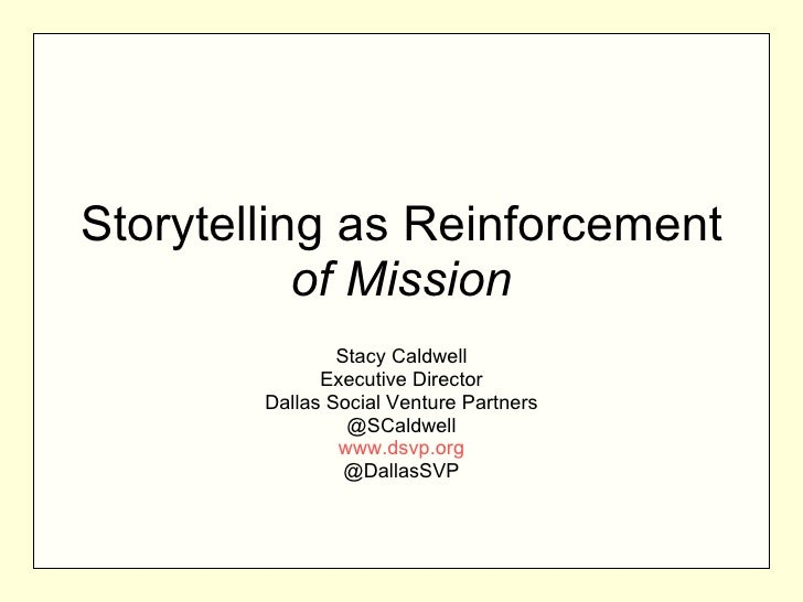 Storytelling as Reinforcement  of Mission Stacy Caldwell Executive Director Dallas Social Venture Partners @SCaldwell www....