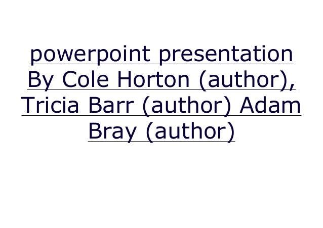 powerpoint presentation By Cole Horton (author), Tricia Barr (author) Adam Bray (author)