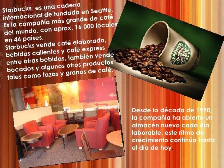 Starbucks  es una cadena internacional de fundada en Seattle. Es la compañía más grande de café del mundo, con aprox. 16 0...