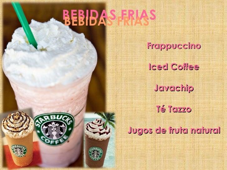 BEBIDAS FRIAS BEBIDAS FRIAS Frappuccino Iced Coffee Javachip Té Tazzo Jugos de fruta natural