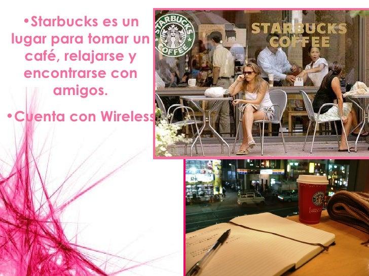 <ul><li>Starbucks es un lugar para tomar un café, relajarse y encontrarse con amigos. </li></ul><ul><li>Cuenta con Wireles...