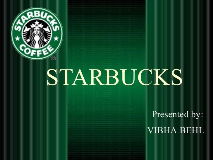 STARBUCKS Presented by: VIBHA BEHL