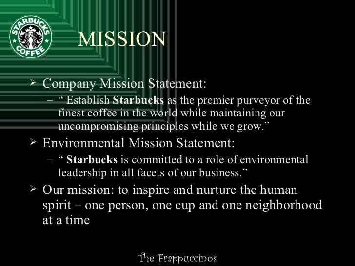 starbucks mission statement Starbucks' mission statement does not talk about its product it is more or less directed at the customer whether it is about nurturing the human spirit or one cup, one person, it is more.