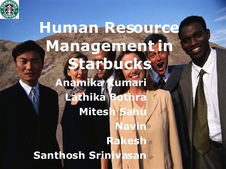 Human Resource Management in Starbucks Anamika Kumari Lathika Bothra Mitesh Sahu Navin Rakesh Santhosh Srinivasan