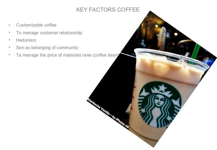 KEY FACTORS COFFEE <ul><li>Customizable coffee </li></ul><ul><li>To manage customer relationship </li></ul><ul><li>Hedonis...