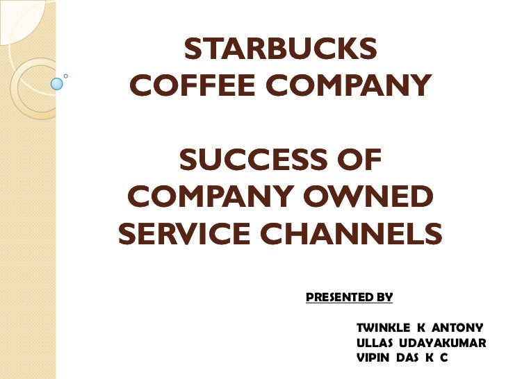 STARBUCKSCOFFEE COMPANY   SUCCESS OFCOMPANY OWNEDSERVICE CHANNELS         PRESENTED BY               TWINKLE K ANTONY     ...
