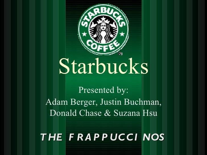 Starbucks         Presented by: Adam Berger, Justin Buchman,  Donald Chase & Suzana HsuT HE F R A P P UC C I NOS