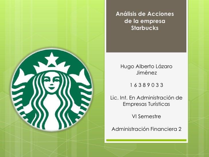 Análisis de Acciones    de la empresa       Starbucks    Hugo Alberto Lázaro         Jiménez        16389033Lic. Int. En A...