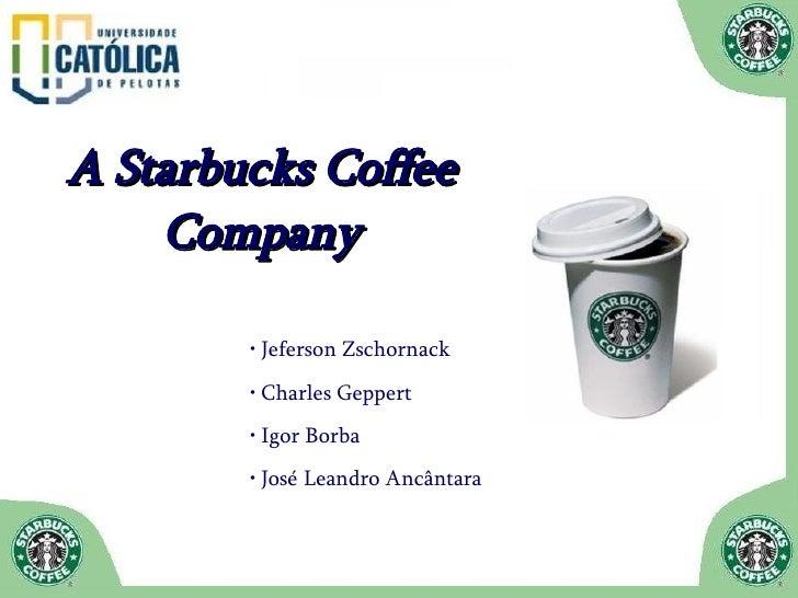 A Starbucks Coffee Company <ul><li>Jeferson Zschornack </li></ul><ul><li>Charles Geppert </li></ul><ul><li>Igor Borba </li...