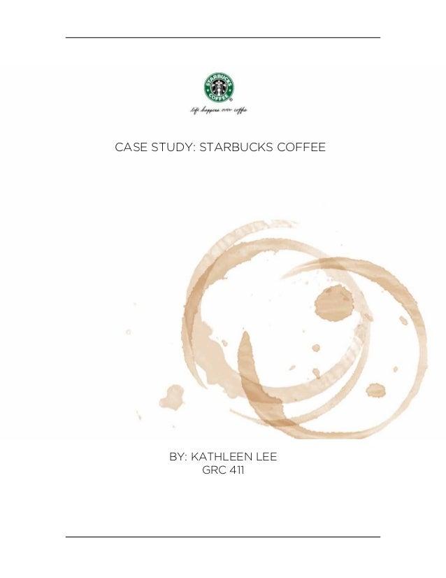 CASE STUDY: STARBUCKS COFFEE       BY: KATHLEEN LEE            GRC 411