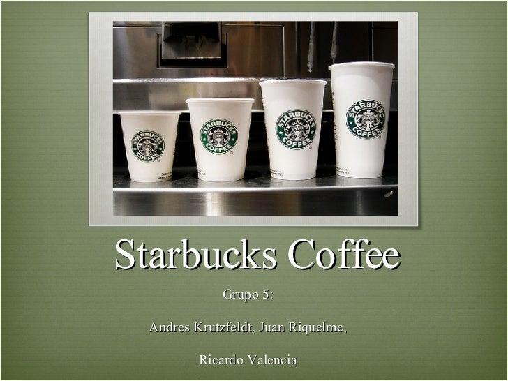 Starbucks Coffee Grupo 5: Andres Krutzfeldt, Juan Riquelme, Ricardo Valencia