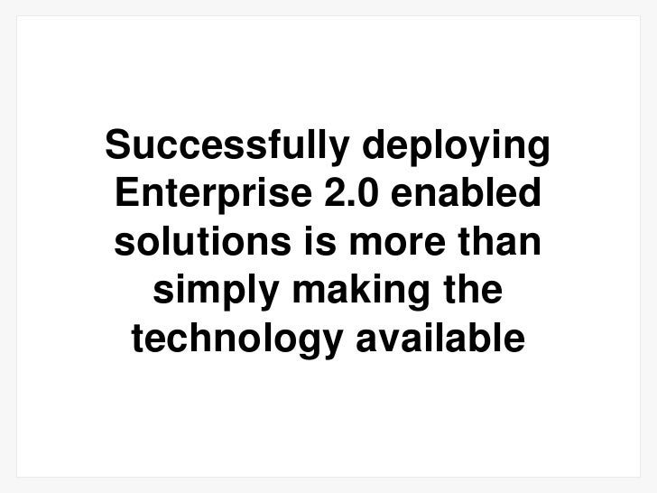 Successfully deploying Enterprise 2.0 enabled solutions is more than simply making the technology available<br />