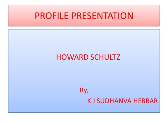 PROFILE PRESENTATION  HOWARD SCHULTZ  By, K J SUDHANVA HEBBAR