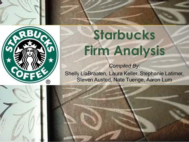 Starbucks Firm Analysis Compiled By: Shelly LiaBraaten, Laura Keller, Stephanie Latimer, Steven Austed, Nate Tuenge, Aaron...