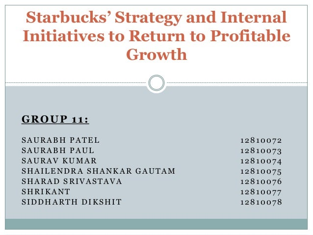 starbucks strategy and internal initiatives to return to profitable growth Paper instructions: review the case  starbucks strategy and internal initiatives to return to profitable growth  found in part two of your textbook.