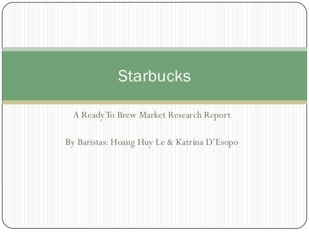 Starbucks A Ready To Brew Market Research Report By Baristas: Hoang Huy Le & Katrina D'Esopo