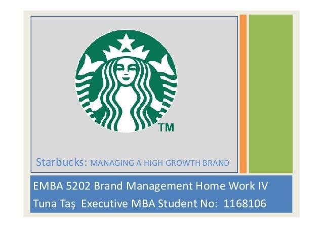 EMBA 5202 Brand Management Home Work IV Tuna Taş Executive MBA Student No: 1168106 Starbucks: MANAGING A HIGH GROWTH BRAND
