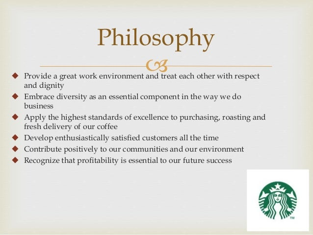business philosophy of starbucks Philosophy, according to the webster's dictionary, is a system of fundamental or motivating principles, the basis of action or belief management.