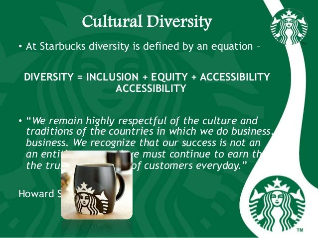 Cultural Diversity • At Starbucks diversity is defined by an equation – DIVERSITY = INCLUSION + EQUITY + ACCESSIBILITY ACC...