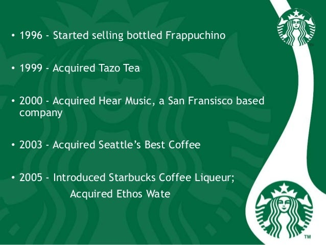 • 1996 - Started selling bottled Frappuchino • 1999 - Acquired Tazo Tea • 2000 - Acquired Hear Music, a San Fransisco base...
