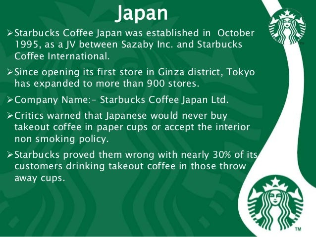 Japan Starbucks Coffee Japan was established in October 1995, as a JV between Sazaby Inc. and Starbucks Coffee Internatio...
